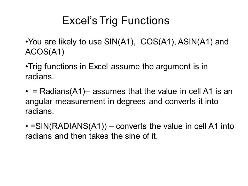 Excel's Trig Functions You are likely to use SIN(A1), COS(A1), ASIN(A1) and ACOS(A1) Trig functions in Excel assume the argument is in radians. = Radi