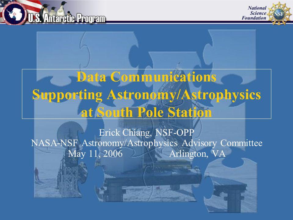 Data Communications Supporting Astronomy/Astrophysics at South Pole Station Erick Chiang, NSF-OPP NASA-NSF Astronomy/Astrophysics Advisory Committee May 11, 2006 Arlington, VA