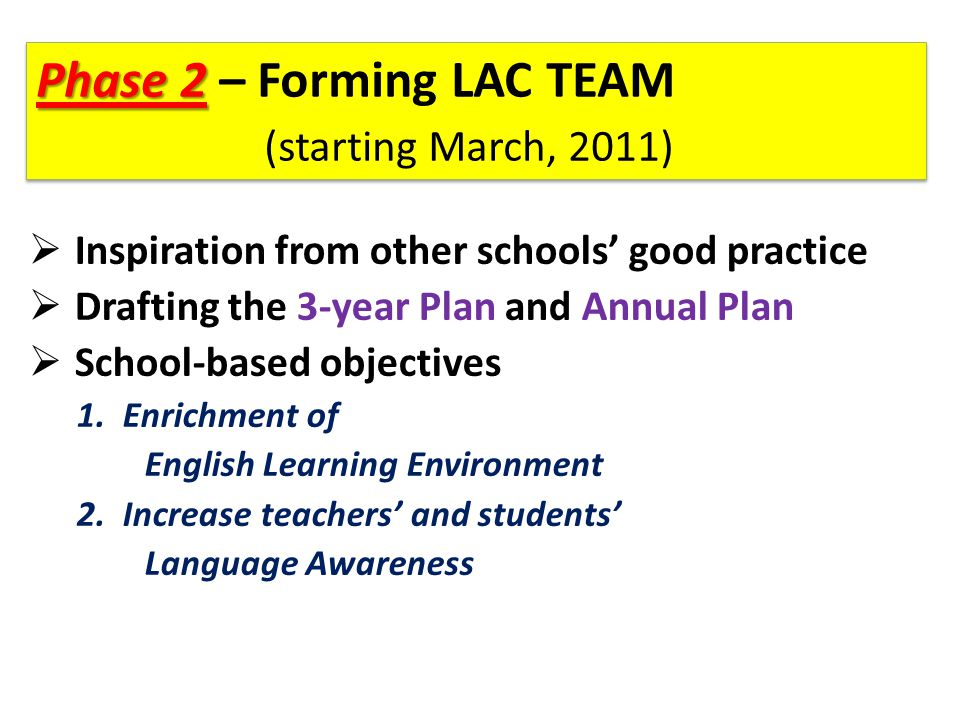 Phase 2 Phase 2 – Forming LAC TEAM (starting March, 2011)  Inspiration from other schools' good practice  Drafting the 3-year Plan and Annual Plan  School-based objectives 1.