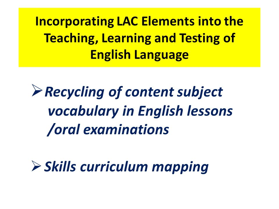 Incorporating LAC Elements into the Teaching, Learning and Testing of English Language  Recycling of content subject vocabulary in English lessons /oral examinations  Skills curriculum mapping
