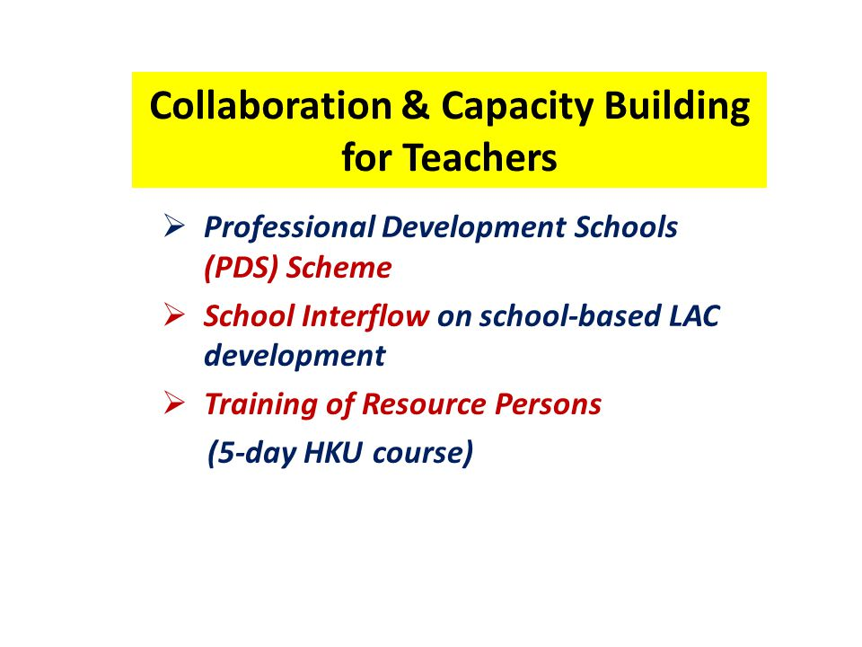 Collaboration & Capacity Building for Teachers  Professional Development Schools (PDS) Scheme  School Interflow on school-based LAC development  Training of Resource Persons (5-day HKU course)