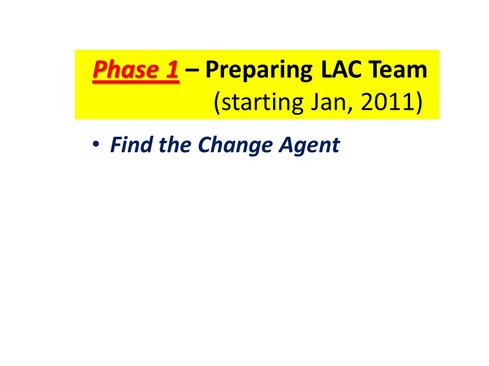 Phase 1 Phase 1 – Preparing LAC Team (starting Jan, 2011) Find the Change Agent