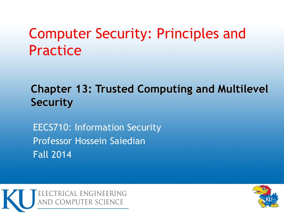 Computer Security: Principles and Practice EECS710: Information Security Professor Hossein Saiedian Fall 2014 Chapter 13: Trusted Computing and Multilevel Security