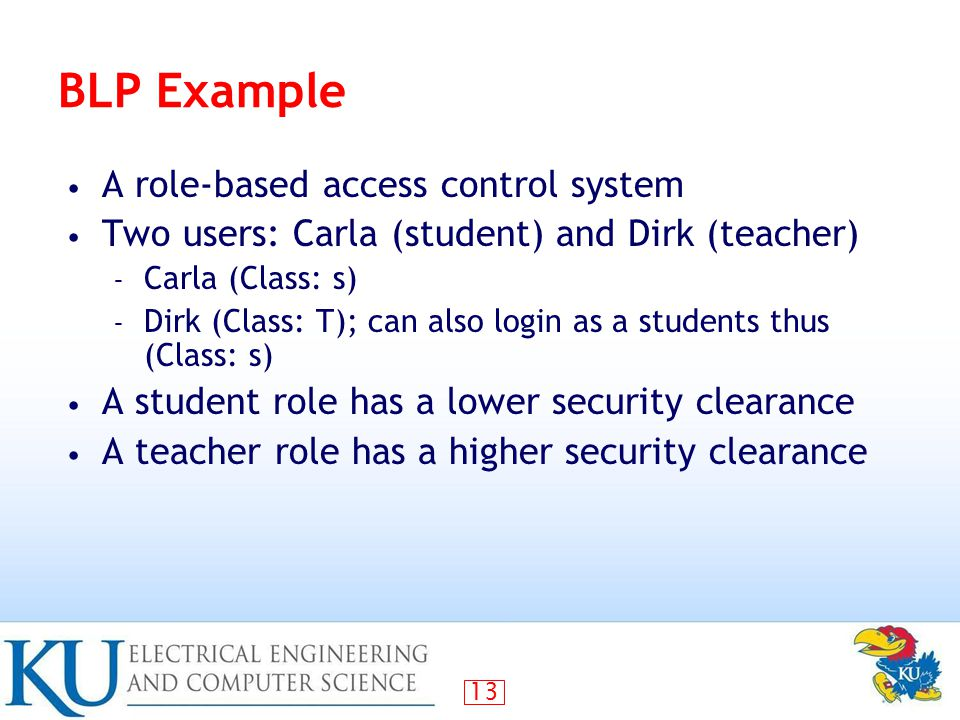 13 BLP Example A role-based access control system Two users: Carla (student) and Dirk (teacher) – Carla (Class: s) – Dirk (Class: T); can also login as a students thus (Class: s) A student role has a lower security clearance A teacher role has a higher security clearance