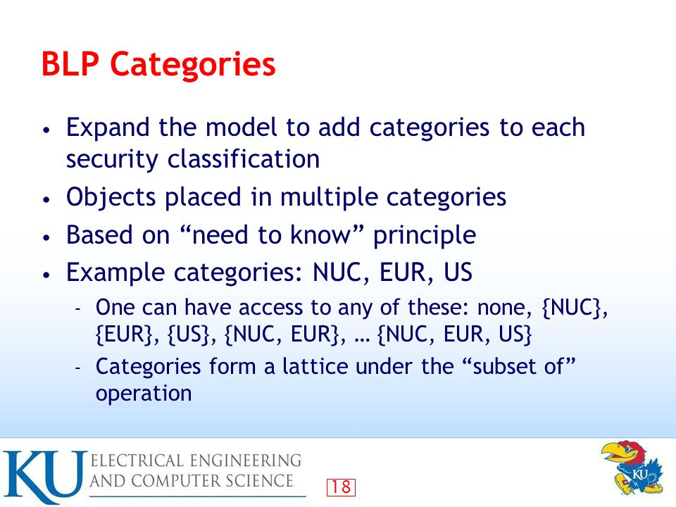 18 BLP Categories Expand the model to add categories to each security classification Objects placed in multiple categories Based on need to know principle Example categories: NUC, EUR, US – One can have access to any of these: none, {NUC}, {EUR}, {US}, {NUC, EUR}, … {NUC, EUR, US} – Categories form a lattice under the subset of operation