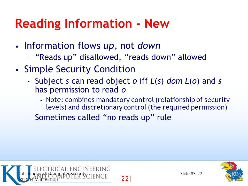22 Introduction to Computer Security ©2004 Matt Bishop Slide #5-22 Reading Information - New Information flows up, not down – Reads up disallowed, reads down allowed Simple Security Condition – Subject s can read object o iff L(s) dom L(o) and s has permission to read o Note: combines mandatory control (relationship of security levels) and discretionary control (the required permission) – Sometimes called no reads up rule