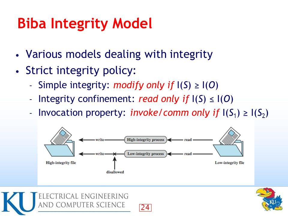 24 Biba Integrity Model Various models dealing with integrity Strict integrity policy: – Simple integrity: modify only if I(S) ≥ I(O) – Integrity confinement: read only if I(S) ≤ I(O) – Invocation property:invoke/comm only if I(S 1 ) ≥ I(S 2 )