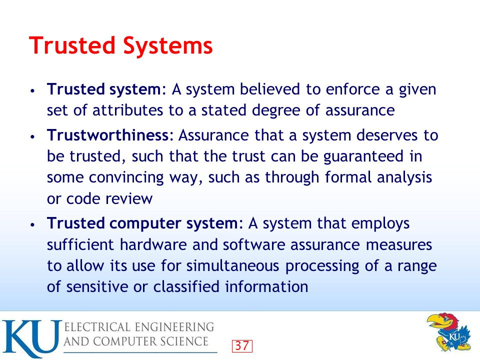 37 Trusted Systems Trusted system: A system believed to enforce a given set of attributes to a stated degree of assurance Trustworthiness: Assurance that a system deserves to be trusted, such that the trust can be guaranteed in some convincing way, such as through formal analysis or code review Trusted computer system: A system that employs sufficient hardware and software assurance measures to allow its use for simultaneous processing of a range of sensitive or classified information