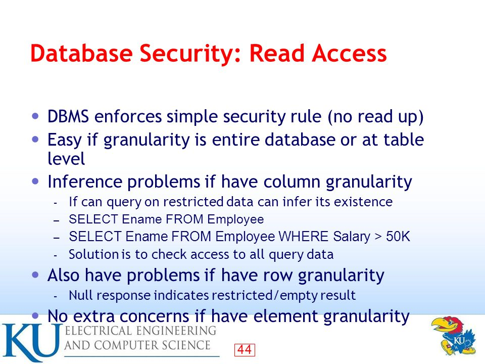 44 Database Security: Read Access DBMS enforces simple security rule (no read up) Easy if granularity is entire database or at table level Inference problems if have column granularity – If can query on restricted data can infer its existence – SELECT Ename FROM Employee – SELECT Ename FROM Employee WHERE Salary > 50K – Solution is to check access to all query data Also have problems if have row granularity – Null response indicates restricted/empty result No extra concerns if have element granularity