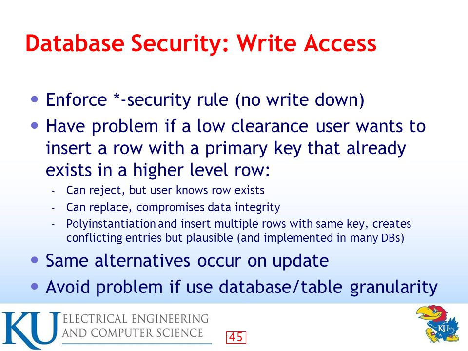 45 Database Security: Write Access Enforce *-security rule (no write down) Have problem if a low clearance user wants to insert a row with a primary key that already exists in a higher level row: – Can reject, but user knows row exists – Can replace, compromises data integrity – Polyinstantiation and insert multiple rows with same key, creates conflicting entries but plausible (and implemented in many DBs) Same alternatives occur on update Avoid problem if use database/table granularity