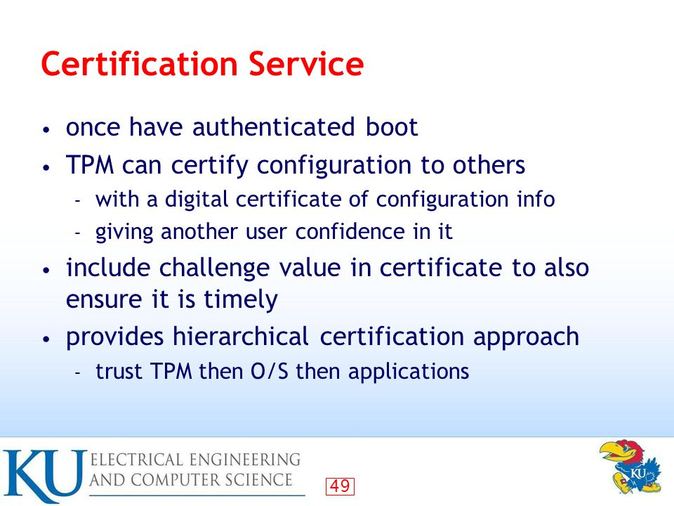 49 Certification Service once have authenticated boot TPM can certify configuration to others – with a digital certificate of configuration info – giving another user confidence in it include challenge value in certificate to also ensure it is timely provides hierarchical certification approach – trust TPM then O/S then applications