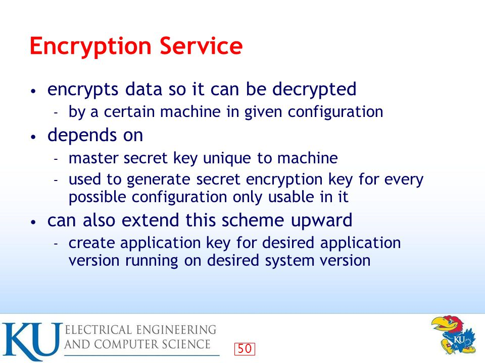 50 Encryption Service encrypts data so it can be decrypted – by a certain machine in given configuration depends on – master secret key unique to machine – used to generate secret encryption key for every possible configuration only usable in it can also extend this scheme upward – create application key for desired application version running on desired system version