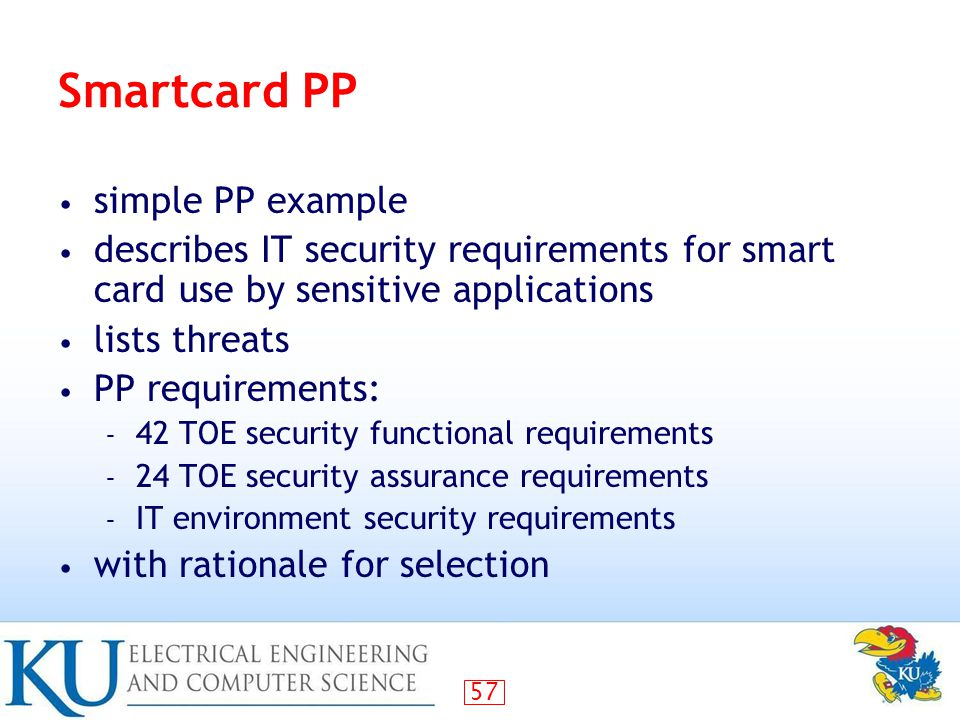 57 Smartcard PP simple PP example describes IT security requirements for smart card use by sensitive applications lists threats PP requirements: – 42 TOE security functional requirements – 24 TOE security assurance requirements – IT environment security requirements with rationale for selection