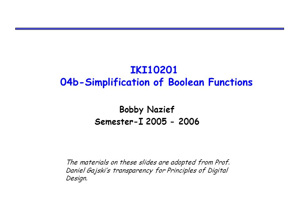 IKI10201 04b-Simplification of Boolean Functions Bobby Nazief Semester-I 2005 - 2006 The materials on these slides are adopted from Prof.