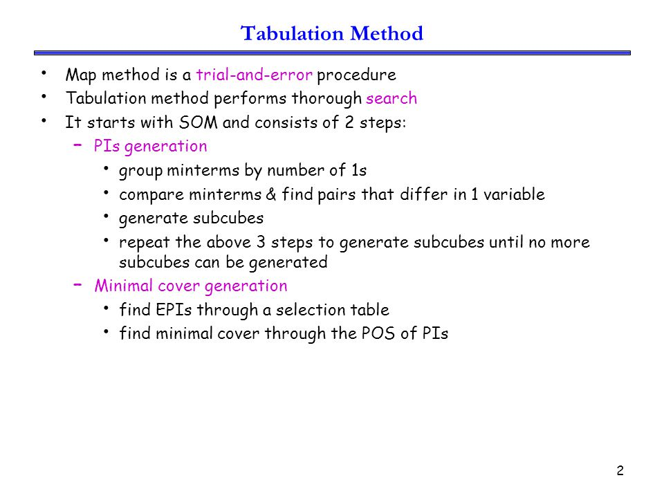 2 Tabulation Method Map method is a trial-and-error procedure Tabulation method performs thorough search It starts with SOM and consists of 2 steps: – PIs generation group minterms by number of 1s compare minterms & find pairs that differ in 1 variable generate subcubes repeat the above 3 steps to generate subcubes until no more subcubes can be generated – Minimal cover generation find EPIs through a selection table find minimal cover through the POS of PIs
