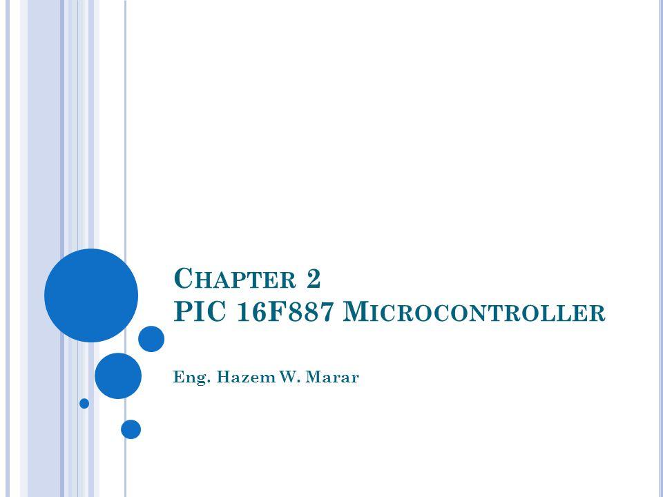 C HAPTER 2 PIC 16F887 M ICROCONTROLLER Eng. Hazem W. Marar