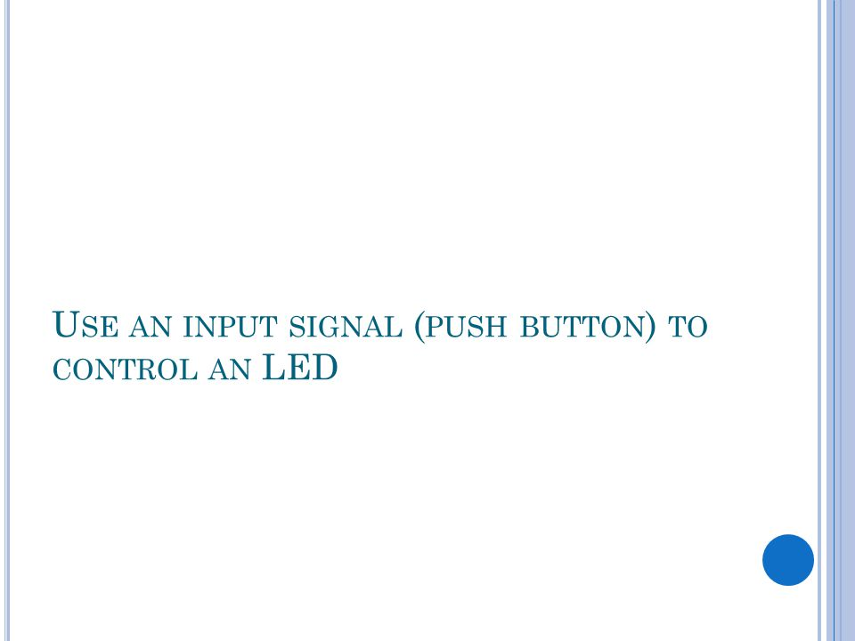 U SE AN INPUT SIGNAL ( PUSH BUTTON ) TO CONTROL AN LED