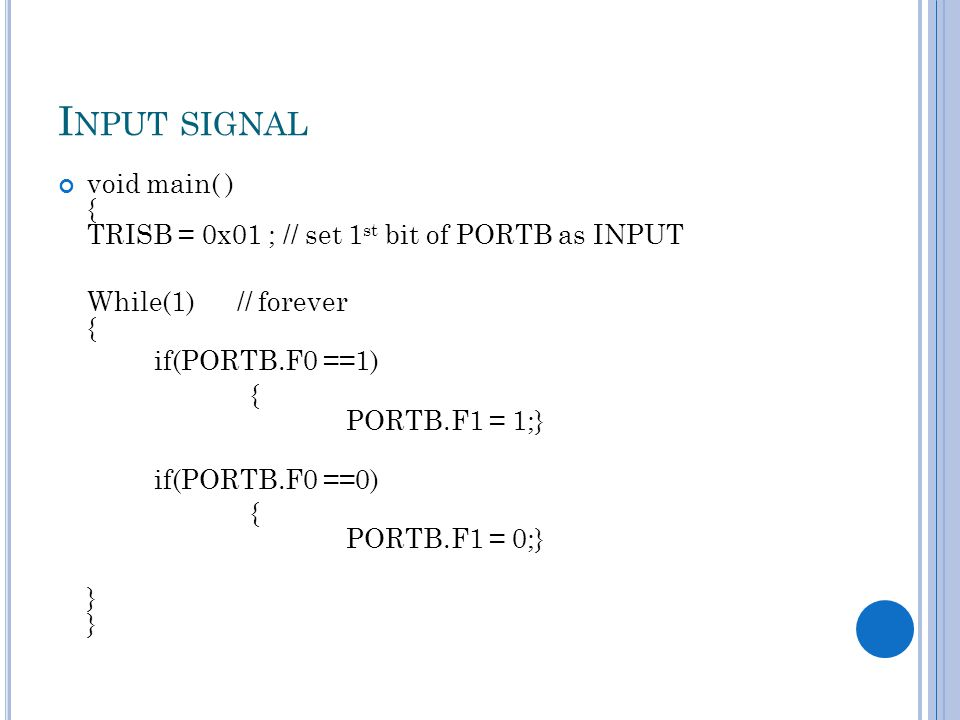 I NPUT SIGNAL void main( ) { TRISB = 0x01 ; // set 1 st bit of PORTB as INPUT While(1) // forever { if(PORTB.F0 ==1) { PORTB.F1 = 1;} if(PORTB.F0 ==0)