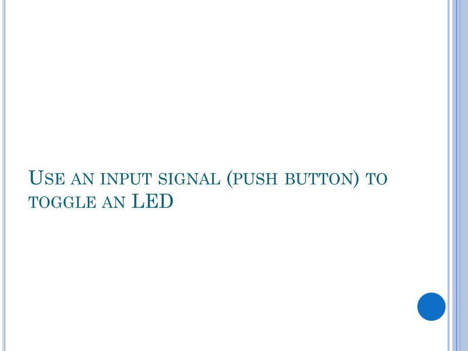 U SE AN INPUT SIGNAL ( PUSH BUTTON ) TO TOGGLE AN LED