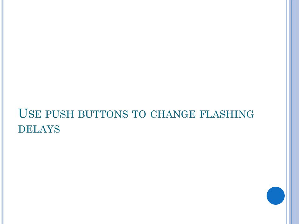 U SE PUSH BUTTONS TO CHANGE FLASHING DELAYS