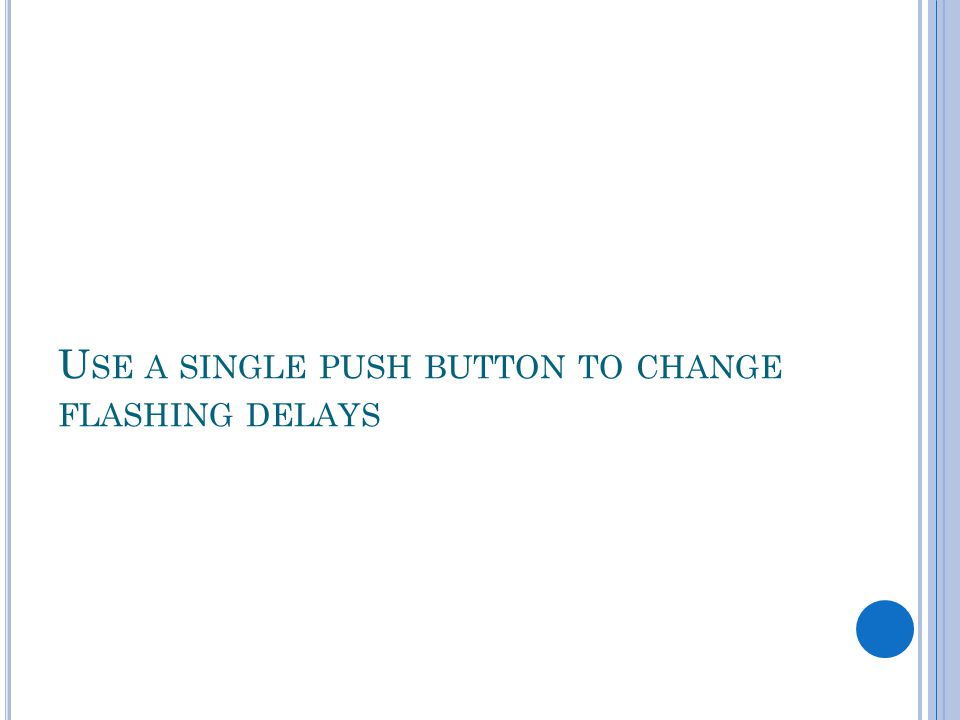 U SE A SINGLE PUSH BUTTON TO CHANGE FLASHING DELAYS