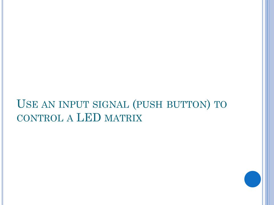U SE AN INPUT SIGNAL ( PUSH BUTTON ) TO CONTROL A LED MATRIX