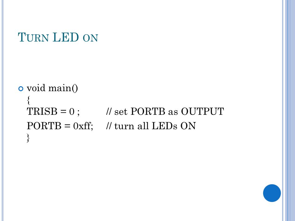 T URN LED ON void main() { TRISB = 0 ; // set PORTB as OUTPUT PORTB = 0xff; // turn all LEDs ON }