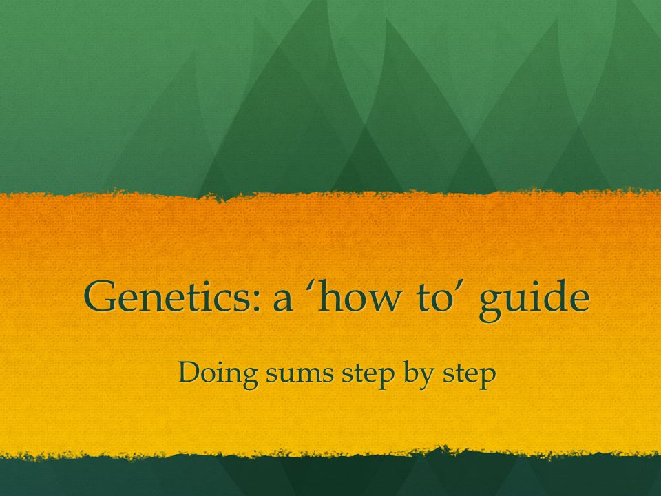 Genetics: a 'how to' guide Doing sums step by step