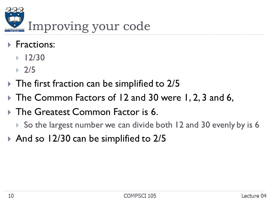 Improving your code  Fractions:  12/30  2/5  The first fraction can be simplified to 2/5  The Common Factors of 12 and 30 were 1, 2, 3 and 6,  The Greatest Common Factor is 6.