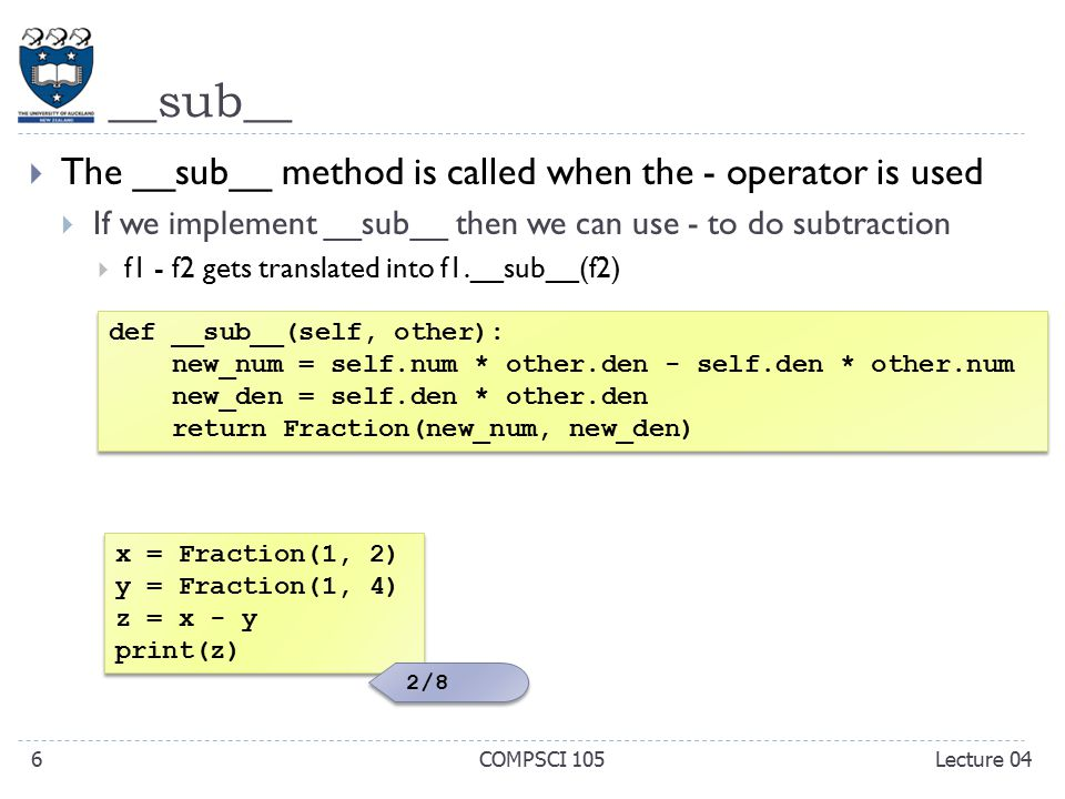 __sub__  The __sub__ method is called when the - operator is used  If we implement __sub__ then we can use - to do subtraction  f1 - f2 gets translated into f1.__sub__(f2) COMPSCI 1056 x = Fraction(1, 2) y = Fraction(1, 4) z = x - y print(z) x = Fraction(1, 2) y = Fraction(1, 4) z = x - y print(z) def __sub__(self, other): new_num = self.num * other.den - self.den * other.num new_den = self.den * other.den return Fraction(new_num, new_den) def __sub__(self, other): new_num = self.num * other.den - self.den * other.num new_den = self.den * other.den return Fraction(new_num, new_den) 2/8 Lecture 04