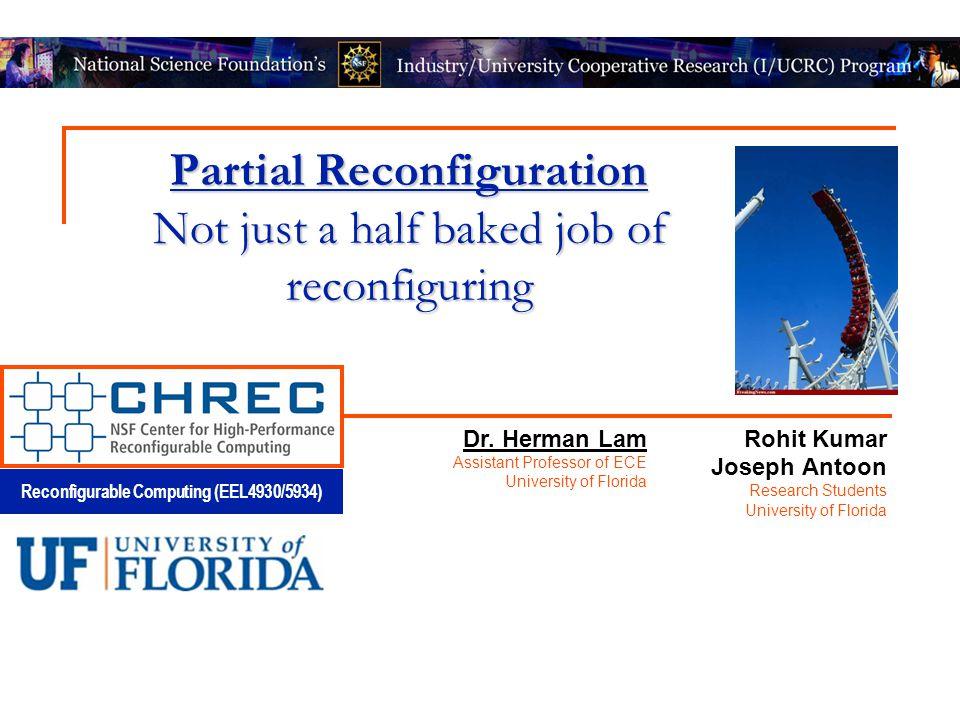 Reconfigurable Computing (EEL4930/5934) Partial Reconfiguration Not just a half baked job of reconfiguring Rohit Kumar Joseph Antoon Research Students University of Florida Dr.