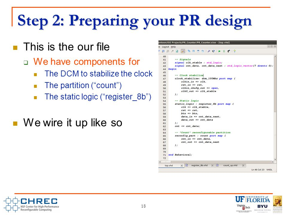 Step 2: Preparing your PR design This is the our file  We have components for The DCM to stabilize the clock The partition ( count ) The static logic ( register_8b ) We wire it up like so 18
