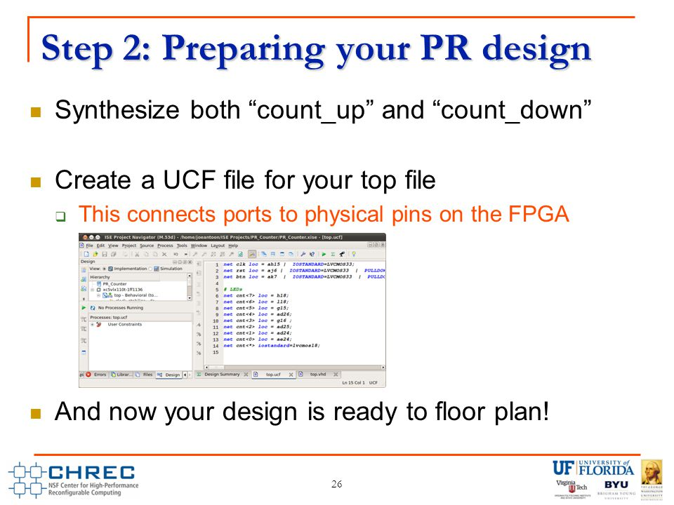 Step 2: Preparing your PR design Synthesize both count_up and count_down Create a UCF file for your top file  This connects ports to physical pins on the FPGA And now your design is ready to floor plan.