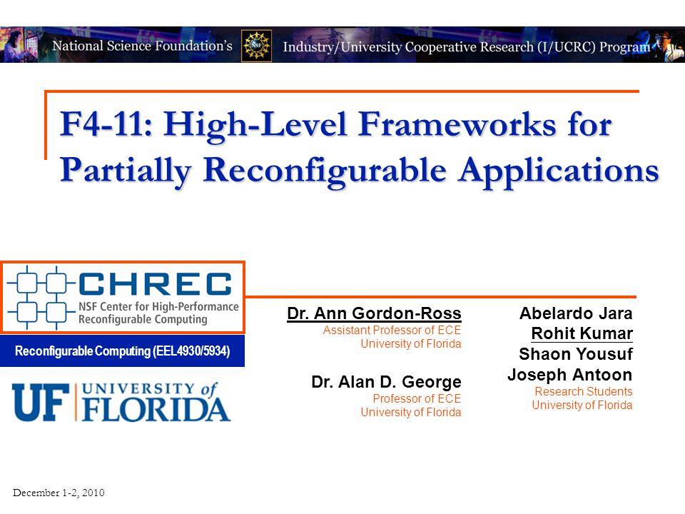 Reconfigurable Computing (EEL4930/5934) December 1-2, 2010 F4-11: High-Level Frameworks for Partially Reconfigurable Applications Abelardo Jara Rohit Kumar Shaon Yousuf Joseph Antoon Research Students University of Florida Dr.