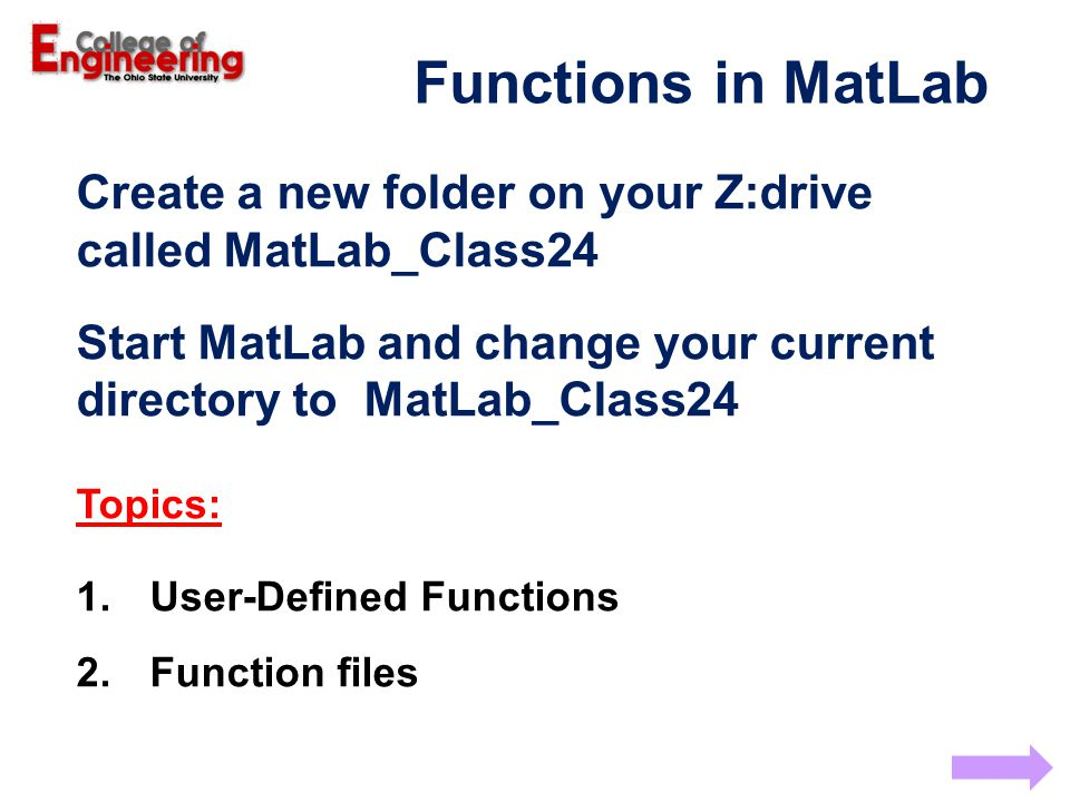Functions in MatLab Create a new folder on your Z:drive called MatLab_Class24 Start MatLab and change your current directory to MatLab_Class24 Topics: 1.User-Defined Functions 2.Function files