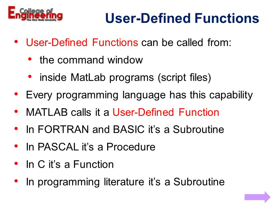 User-Defined Functions can be called from: the command window inside MatLab programs (script files) Every programming language has this capability MATLAB calls it a User-Defined Function In FORTRAN and BASIC it's a Subroutine In PASCAL it's a Procedure In C it's a Function In programming literature it's a Subroutine User-Defined Functions
