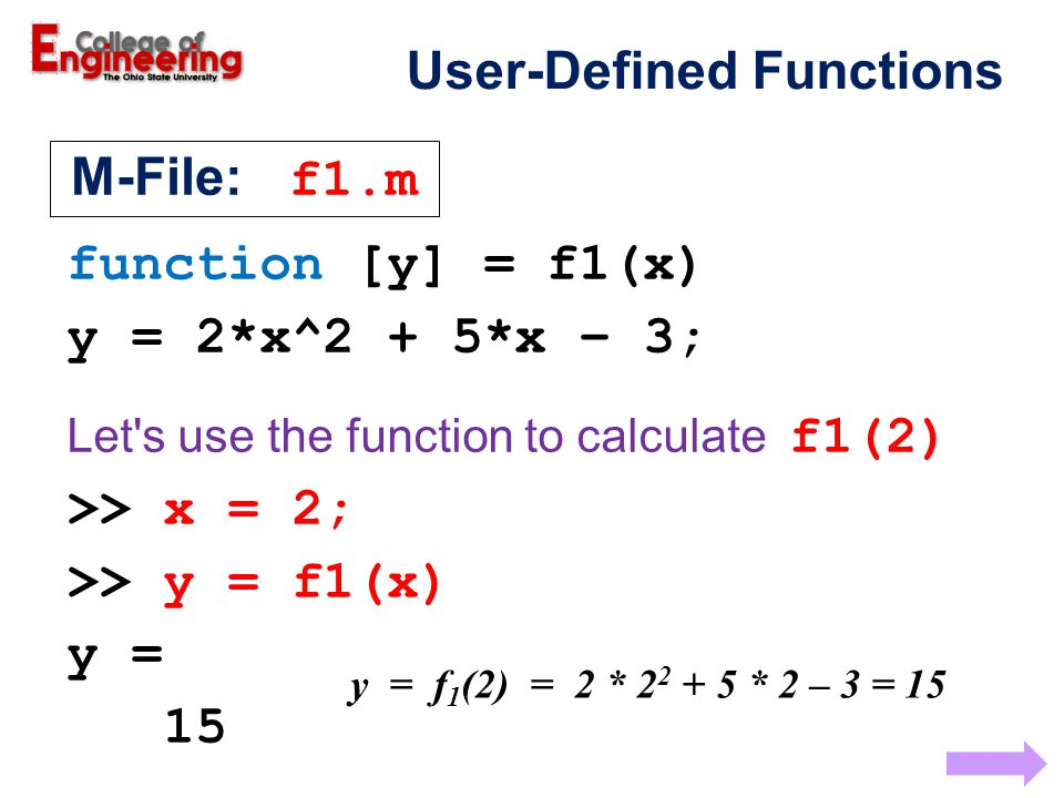function [y] = f1(x) y = 2*x^2 + 5*x – 3; Let s use the function to calculate f1(2) >> x = 2; >> y = f1(x) y = 15 y = f 1 (2) = 2 * 2 2 + 5 * 2 – 3 = 15 M-File: f1.m User-Defined Functions