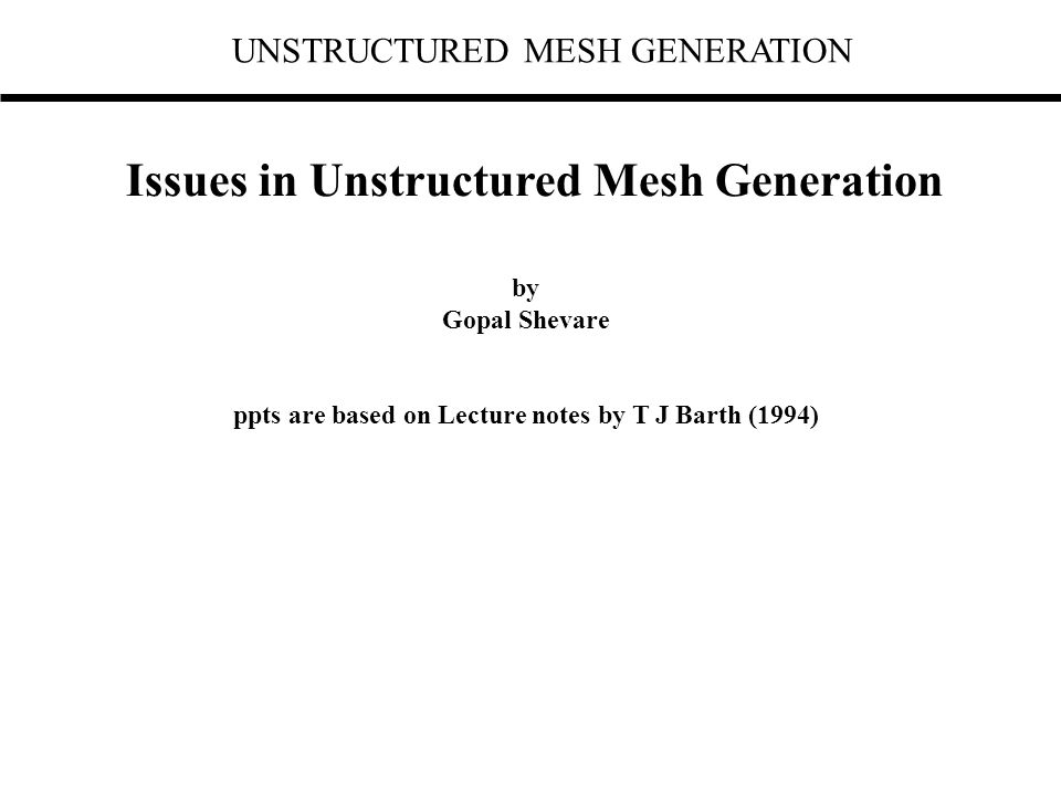 UNSTRUCTURED MESH GENERATION Issues in Unstructured Mesh Generation by Gopal Shevare ppts are based on Lecture notes by T J Barth (1994)
