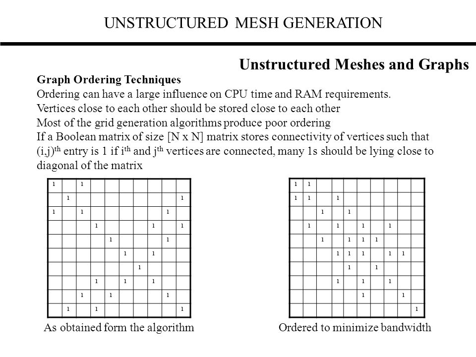 UNSTRUCTURED MESH GENERATION Graph Ordering Techniques Ordering can have a large influence on CPU time and RAM requirements. Vertices close to each ot