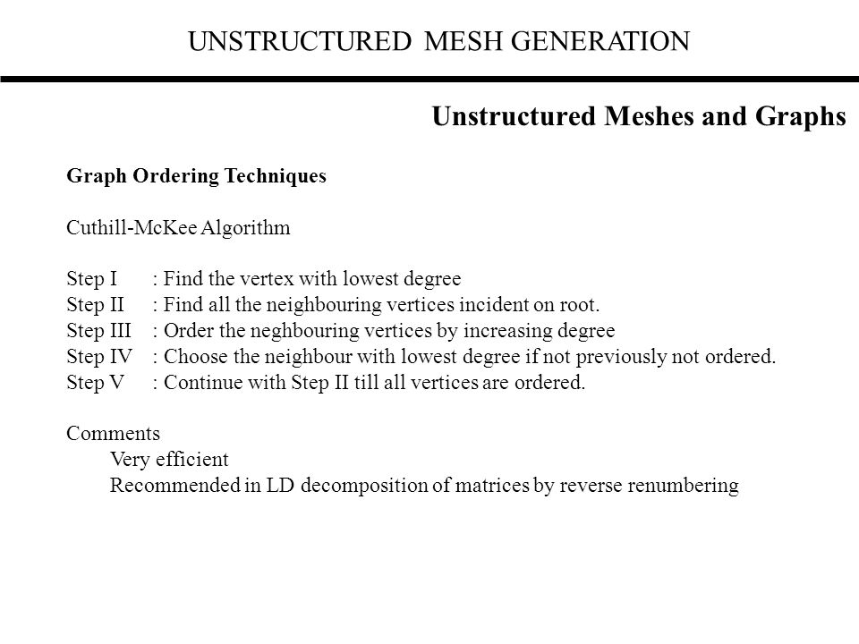 UNSTRUCTURED MESH GENERATION Graph Ordering Techniques Cuthill-McKee Algorithm Step I: Find the vertex with lowest degree Step II: Find all the neighb