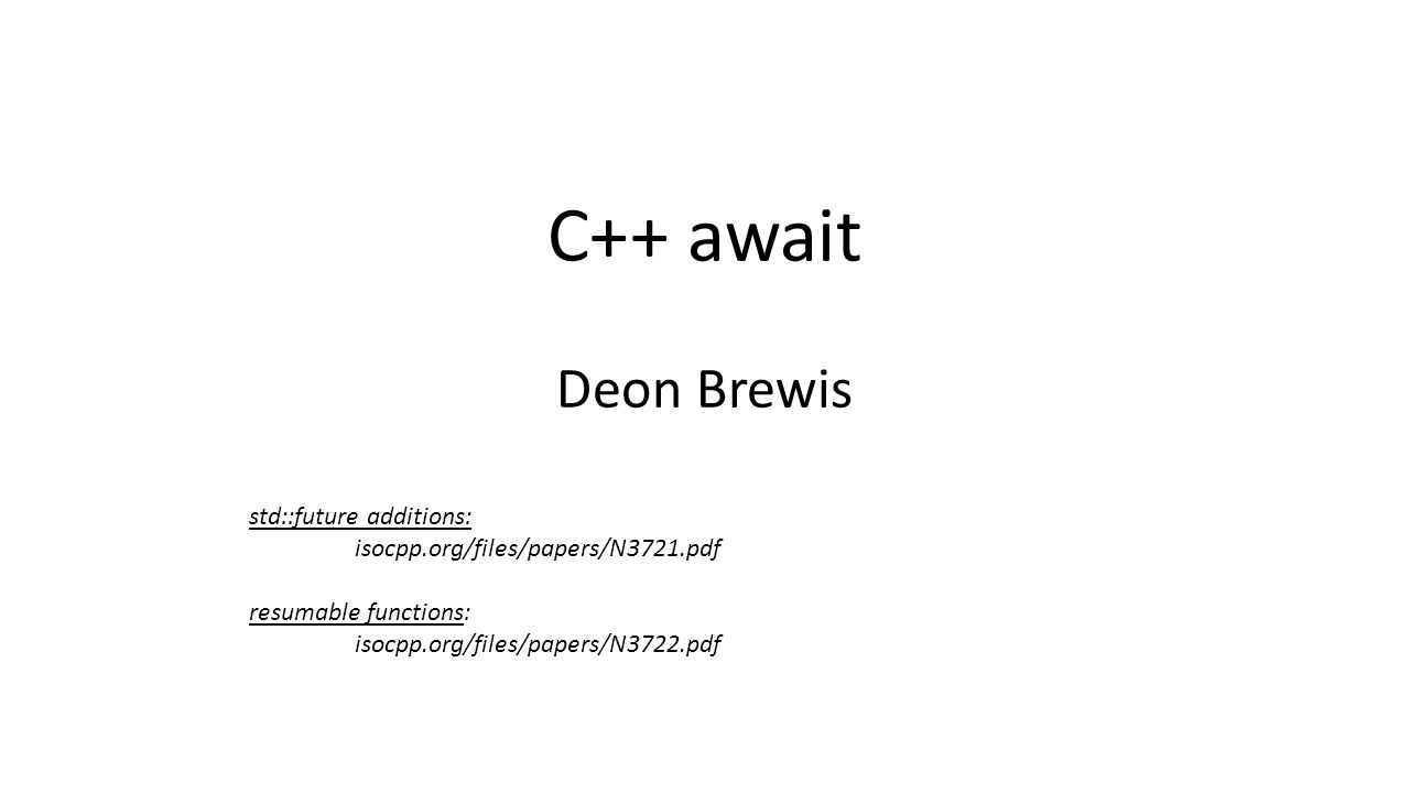 C++ await Deon Brewis std::future additions: isocpp.org/files/papers/N3721.pdf resumable functions: isocpp.org/files/papers/N3722.pdf