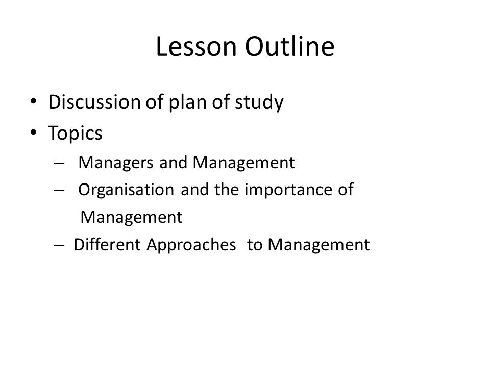 Lesson Outline Discussion of plan of study Topics – Managers and Management – Organisation and the importance of Management – Different Approaches to Management