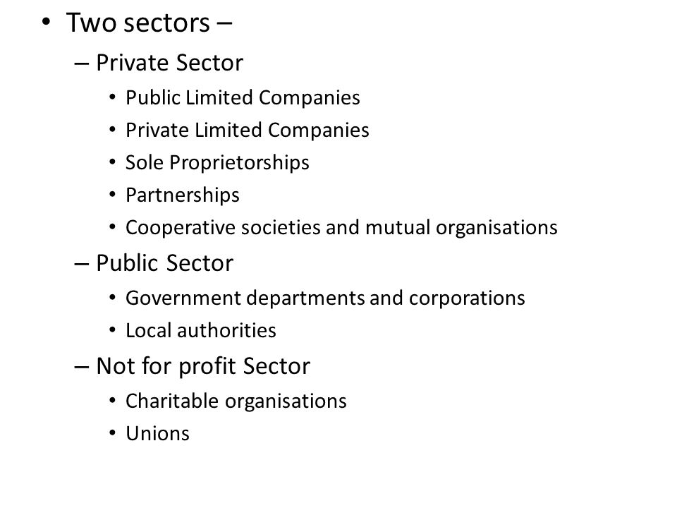 Two sectors – – Private Sector Public Limited Companies Private Limited Companies Sole Proprietorships Partnerships Cooperative societies and mutual organisations – Public Sector Government departments and corporations Local authorities – Not for profit Sector Charitable organisations Unions