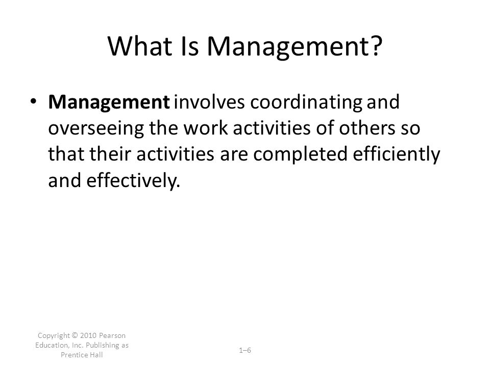 Copyright © 2010 Pearson Education, Inc.Publishing as Prentice Hall 1–6 What Is Management.