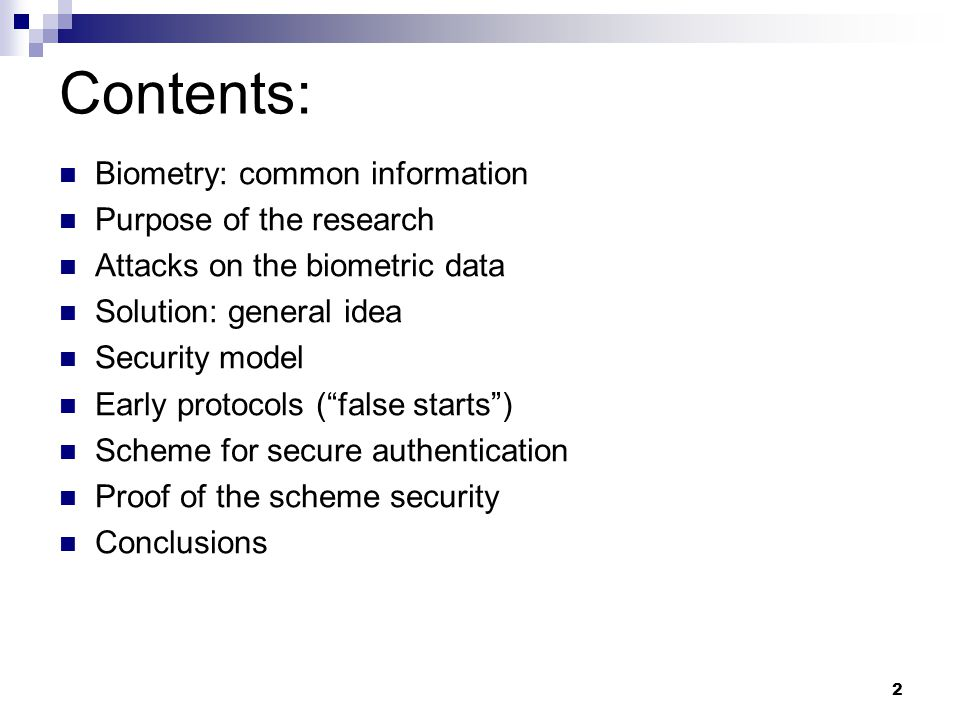 Contents: Biometry: common information Purpose of the research Attacks on the biometric data Solution: general idea Security model Early protocols ( false starts ) Scheme for secure authentication Proof of the scheme security Conclusions 2