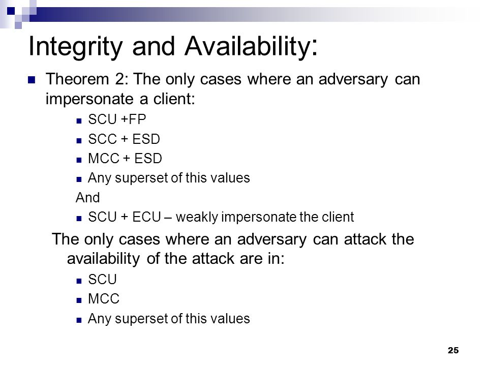 25 Theorem 2: The only cases where an adversary can impersonate a client: SCU +FP SCC + ESD MCC + ESD Any superset of this values And SCU + ECU – weakly impersonate the client The only cases where an adversary can attack the availability of the attack are in: SCU MCC Any superset of this values Integrity and Availability :