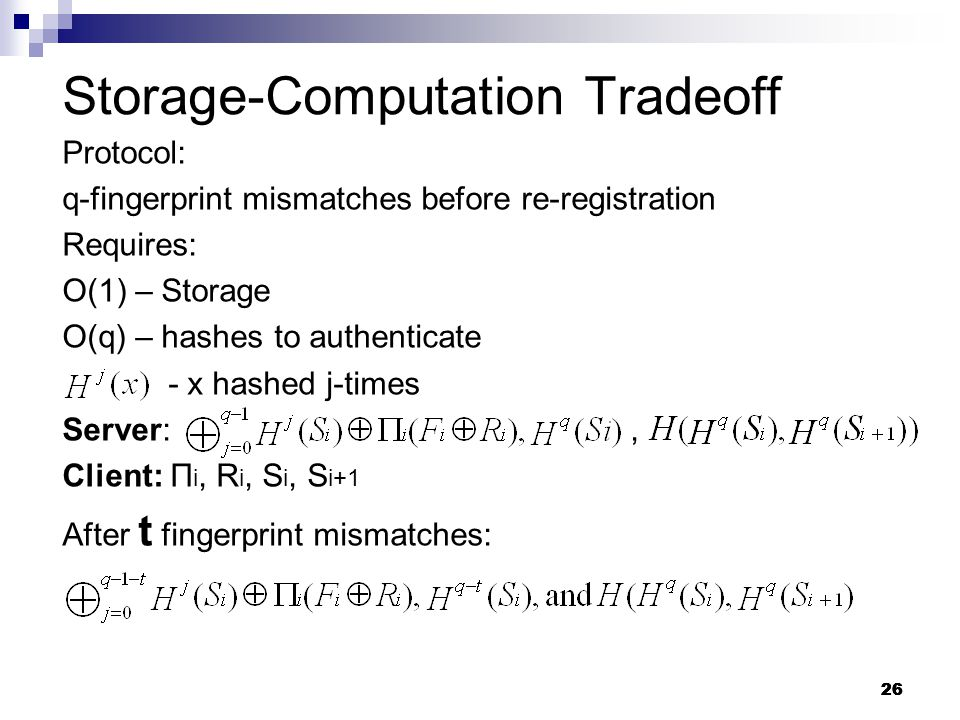 26 Protocol: q-fingerprint mismatches before re-registration Requires: O(1) – Storage O(q) – hashes to authenticate - x hashed j-times Server:, Client: П i, R i, S i, S i+1 After t fingerprint mismatches: Storage-Computation Tradeoff