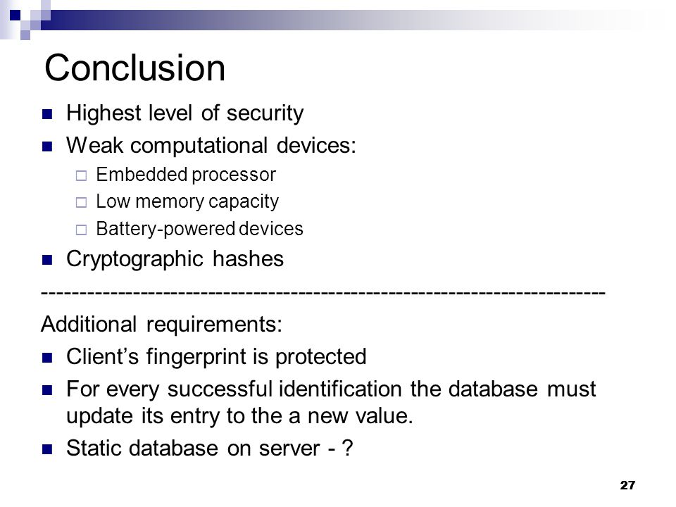27 Conclusion Highest level of security Weak computational devices:  Embedded processor  Low memory capacity  Battery-powered devices Cryptographic hashes --------------------------------------------------------------------------- Additional requirements: Client's fingerprint is protected For every successful identification the database must update its entry to the a new value.