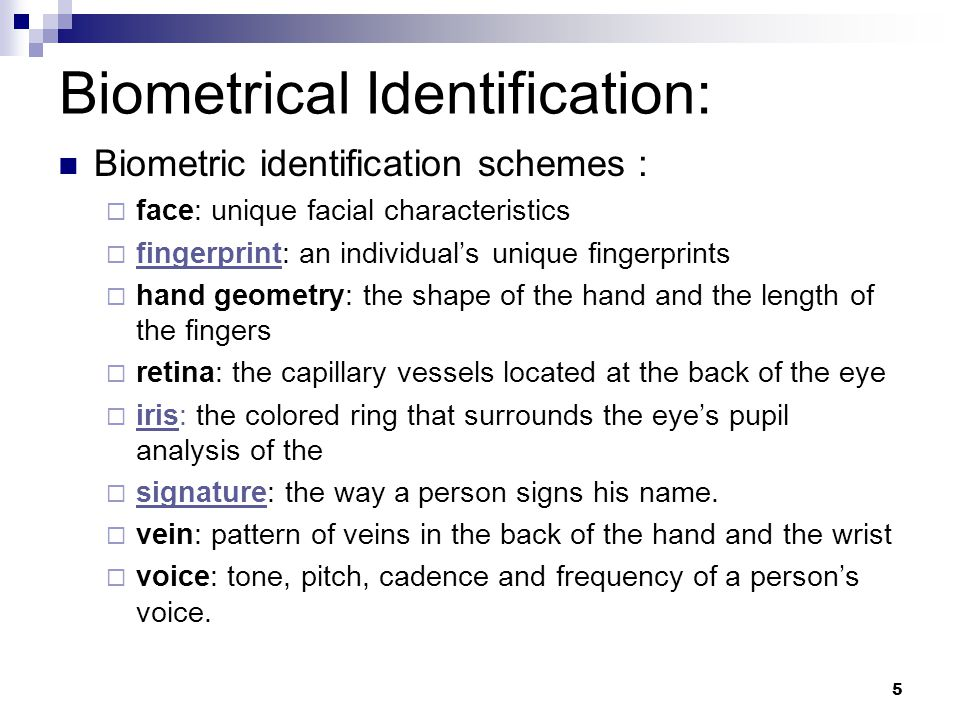 Biometric identification schemes :  face: unique facial characteristics  fingerprint: an individual's unique fingerprints  hand geometry: the shape of the hand and the length of the fingers  retina: the capillary vessels located at the back of the eye  iris: the colored ring that surrounds the eye's pupil analysis of the  signature: the way a person signs his name.