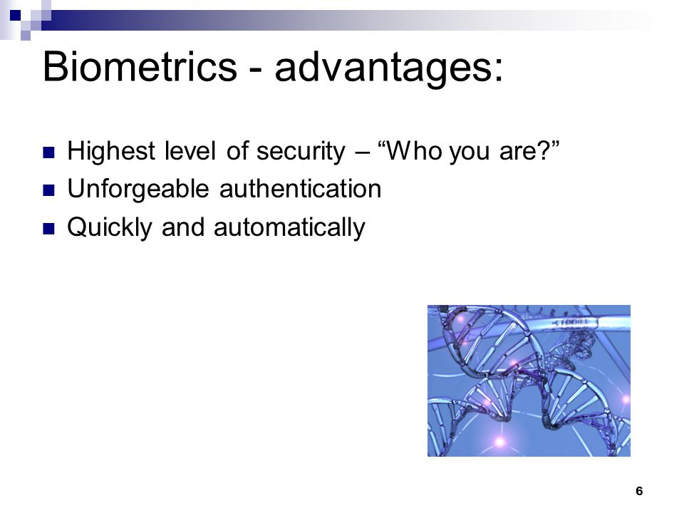Highest level of security – Who you are Unforgeable authentication Quickly and automatically Biometrics - advantages: 6